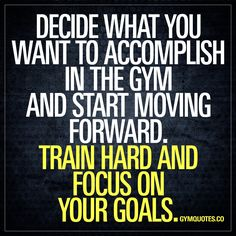 Decide what you want to accomplish in the gym and start moving forward.