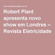 Robert Plant apresenta novo show em Londres – Revista Eletricidade