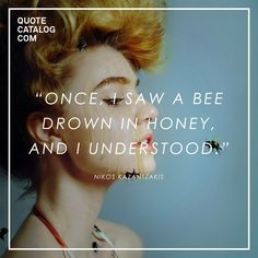"""Once, I saw a bee drown in honey, and I understood."" —  Nikos Kazantzakis"