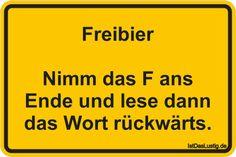 Freibier  Nimm das F ans Ende und lese dann das Wort rückwärts. ... gefunden auf https://www.istdaslustig.de/spruch/693 #lustig #sprüche #fun #spass
