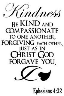 "Kindness. BIBLE SCRIPTURE: Ephesians 4:32, ""And be ye kind one to another, tenderhearted, forgiving one another, even as God for Christ's sake hath forgiven you."" - http://access-jesus.com/Ephesians/Ephesians_4.html"