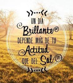 Un dia brillante depende mas de tu actitud que del sol.