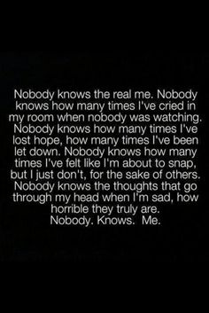 "Since I've lost my best girlfriend, my cousin and my oldest brother in the last 16 months, I know ""Nobody knows the real me."" Not even my husband, even though he tries! That's really hard to wrap your head around! NOBODY. KNOWS. ME.  tjn"