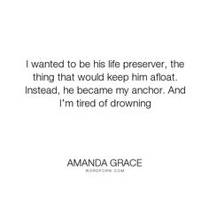 """Amanda Grace - """"I wanted to be his life preserver, the thing that would keep him afloat. Instead,..."""". romance, hurt, ya, teen, love"""