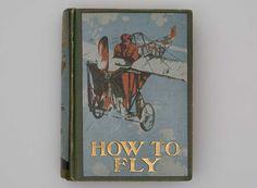 How to Fly: or, The Conquest of the Air; The Story of Man's Endeavors to Fly and of the Inventions by Which He Has Succeeded By Richard Ferris, 1910 | http://www.flysfo.com/museum