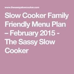 Slow Cooker Family Friendly Menu Plan – February 2015 - The Sassy Slow Cooker