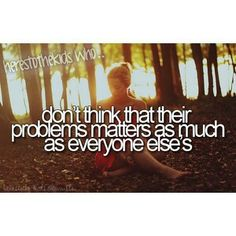 Don't think that their problems matter as much at everyone else's