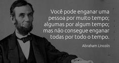"""""""Você pode enganar uma pessoa por muito tempo; algumas por algum tempo; mas não consegue enganar todas por todo o tempo."""" Abraham Lincoln."""