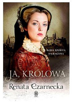 Ja, królowa. Bona Sforza d'Aragona - Renata Czarnecka (4861844) - Lubimyczytać.pl