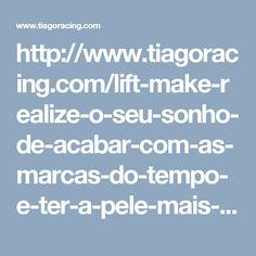 http://www.tiagoracing.com/lift-make-realize-o-seu-sonho-de-acabar-com-as-marcas-do-tempo-e-ter-a-pele-mais-jovem/