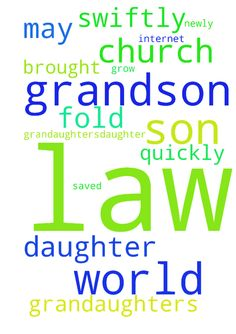 That grandson, grandaughters,daughter and son in law - That grandson, grandaughters,daughter and son in law would swiftly to Jesus and not the world. That newly saved would would be brought into the fold of his church and not the world and not by the internet. May he grow quickly in Christ Posted at: https://prayerrequest.com/t/raT #pray #prayer #request #prayerrequest