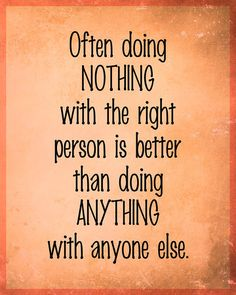 Often doing Nothing with the right person is better than doing Anything with anyone else. by LiveLoveLaughMyLife Cute Quotes, Great Quotes, Words Quotes, Quotes To Live By, Inspirational Quotes, Sayings, You Make Me Laugh, My Guy, True Words