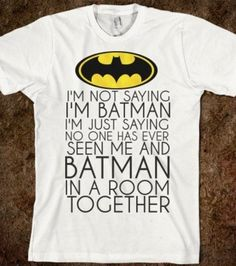 i'm not saying i'm batman...