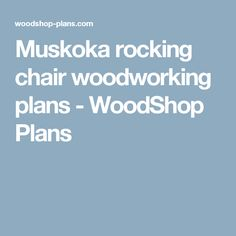 Muskoka rocking chair woodworking plans - WoodShop Plans