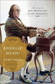 "Click to view a larger cover image of ""Angelic Music: The Story of Benjamin Franklin's Glass Armonica"" by Corey Mead"