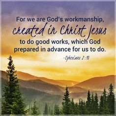 Ephesians 2:10. For we are God's workmanship...created in Christ Jesus to do good works...