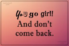 Sarcastic Quote: You go girl! And don't come back.