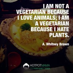 """I am not a vegetarian because I love animals; I am a vegetarian because I hate plants.""   ~ A. Whitney Brown  More food quotes on http://hotpotmama.com/random-quote"