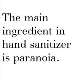 The main ingredient in hand sanitizer is paranoia.  LOL!