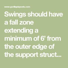 Swings should have a fall zone extending a minimum of 6' from the outer edge of the support structure on each side. The fall zone in front and back of the swing should extend out a minimum distance of twice the height of the swing as measured from the ground to the top of the swing support structure.