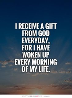 I receive a gift from God everyday, for I have woken upevery morning of my life. Picture Quotes.