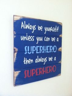 """Always be yourself unless you can be a superhero then always be a superhero 13""""w x14""""h hand-painted wood sign"""