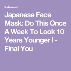 Japanese Face Mask: Do This Once A Week To Look 10 Years Younger ! - Final You