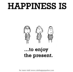Happiness is, to enjoy the present. - Cute Happy Quotes