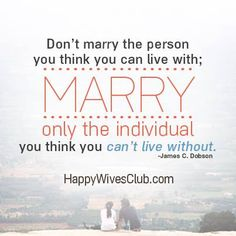"TEXT: ""Don't marry the person you think you can live with; marry only the individual you think you can't live without."" -James C. Dobson"