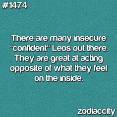 "there are many insecure ""confident"" leos out there. they are great at acting opposite of what they feel on the inside"