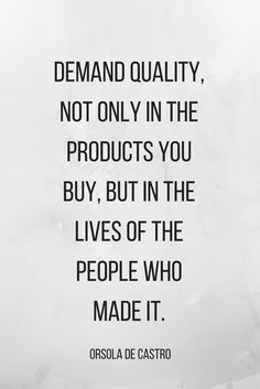 """fair trade quote //  """"demand quality, not only in the products you buy, but in the lives of the people who made it."""""""