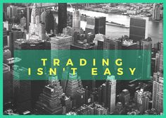 Trading isn't easy. You learn that lesson pretty quickly. Success in anything worth having is tough.