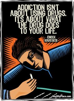 Quote on addictions: Addiction isn't about using drugs. It's about what the drug does to your life.   www.HealthyPlace.com