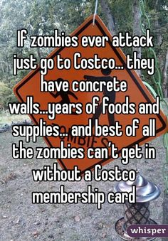 If zombies ever attack just go to Costco. they have concrete walls.years of foods and supplies. and best of all the zombies can't get in without a Costco membership card LOL😂😂😂😂😂😂 Funny Shit, Stupid Funny Memes, Funny Relatable Memes, Funny Posts, The Funny, Funny Quotes, Funny Stuff, Random Stuff, Funny Things
