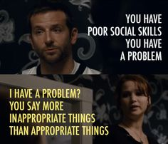 You have poor social skills you have a problem. I have a problem? You say  more inappropriate things than appropriate things. Silverlinings Playbook