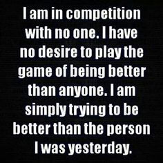 I am in competition with no one but me. I Am Competing With Myself. That's it. I have no desire to play the game of being better than anyone. I am simply trying with the help of God to be better than the person I was yesterday. Jesus Christ is my measuring stick. Thank You Jesus!