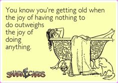 You know you're getting old when the joy of having nothing to do outweighs the joy of doing anything. | Snarkecards