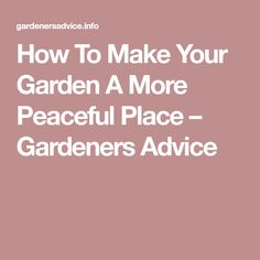 How To Make Your Garden A More Peaceful Place – Gardeners Advice