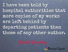 I have been told by hospital authorities that more copies of my works are left behind by departing patients than those of any other author. - Robert Benchley (oh how rude LOL)
