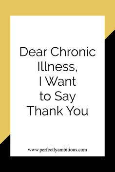 Dear Chronic Illness, I Want to Say Thank You - Perfectly Ambitious This is a beautiful Thank You Letter❤ Both in the content and its presentation! LOVE IT! ❤❤❤