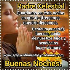 Padre Celestial guardanos en ésta noche en que te ofrecemos nuestro descanso. restaura nuestras fuerzas, cuida de nuestros hijos y bendícelos hoy y siempre.