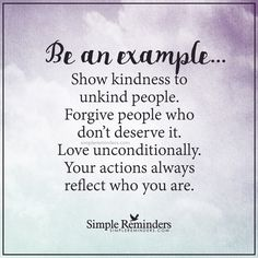 """Be an example Show kindness to unkind people. Forgive people who don't deserve it. Your actions always reflect who you are."" Unknown Author by mysimplereminders Fabulous Quotes, Great Quotes, Quotes To Live By, Me Quotes, Motivational Quotes, Inspirational Quotes, Positive Affirmations, Positive Quotes, That Way"