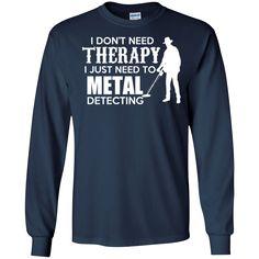 Metal Detectors Shirts I Don't Need Therapy I Need Metal Detecting T-shirts Hoodies Sweatshirts Metal Detectors Shirts I Don't Need Therapy I Need Metal Detecti