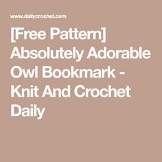 [Free Pattern] Absolutely Adorable Owl Bookmark - Knit And Crochet Daily
