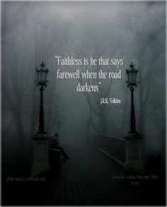 Faithless is he that says farewell when the road darkens - JRR Tolkien