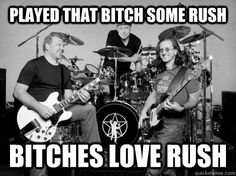 We bitches do love Rush, geeky meme maker.