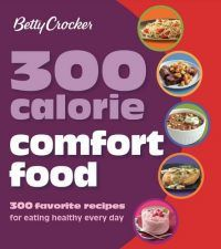 300 CALORIE COMFORT FOOD: 300 Favorite Recipes For Eating Healthy Every Day by Betty Crocker pdf