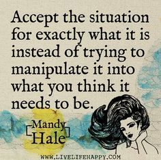 stop manipulating the situation. accept it for what it is.