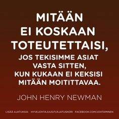 Mitään ei koskaan toteutettaisi, jos tekisimme asiat vasta sitten, kun kukaan ei keksisi mitään moitittavaa. — John Henry Newman