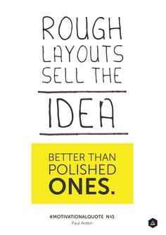 'Rough layouts sell the idea better than polished ones' - Paul Arden. Motivational Quote No3